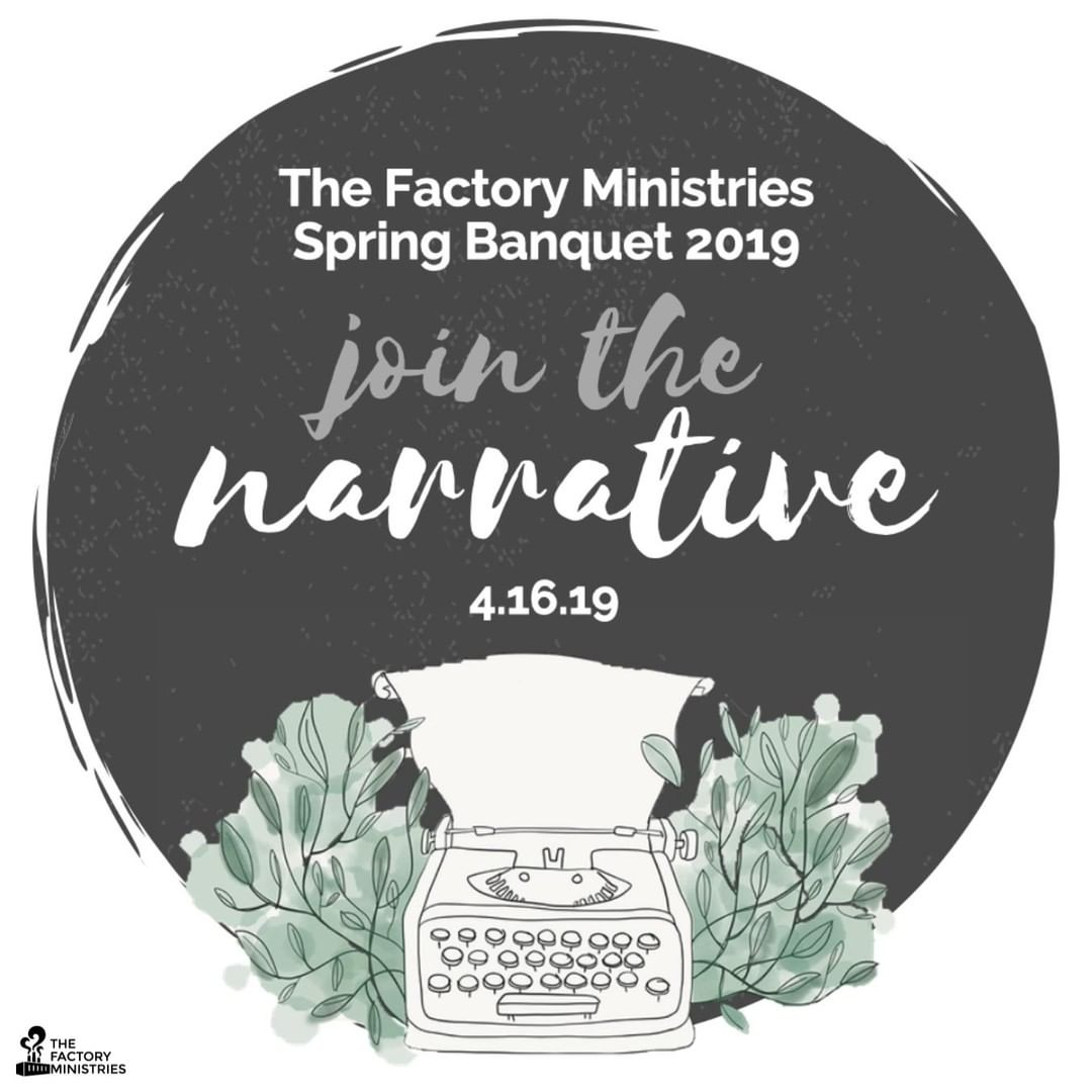 Join us at 6:30pm on April 16th, 2019 at Paradise Elementary School for The Factory Ministries Annual Spring Banquet: Join the Narrative. Enjoy a family-style meal prepared by our Amish friends, and a brief program presented by individuals in our community and The Factory Ministries staff. Hear stories of how your support of The Factory Ministries has empowered individuals and families in our community through relationships and programs.  Register online at http://www.thefactoryministries.com or call (717)687-9594. We hope to see you there!