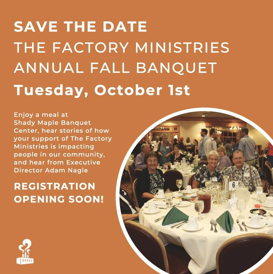 Mark your calendars for The Factory Ministries Annual Fall Banquet on October 1st at Shady Maple Banquet Center. Registration will open on our website soon!
